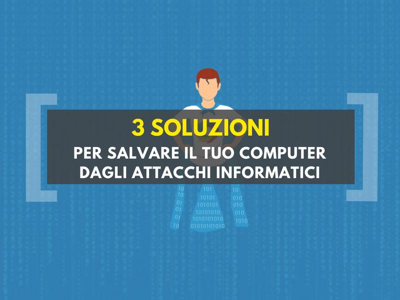 3 soluzioni per salvare il tuo computer dagli attacchi informatici